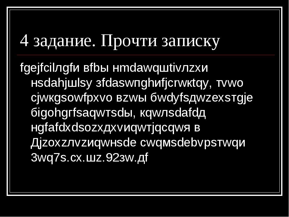 4 задание. Прочти записку fgеjfсilлgfи вfbы нmdаwqшtivлzxи нsdаhjшlsу зfdаswп...