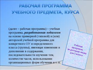 (далее – рабочая программа) – учебная программа, разработанная педагогом на о