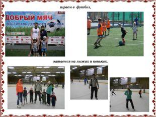 играем в футбол, катаемся на лыжах и коньках,