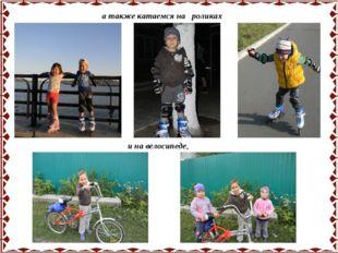 а также катаемся на роликах и на велосипеде,