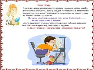 ПРОБЛЕМА В последнее время мы замечаем, что уровень здоровья у многих детей