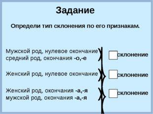 Задание Определи тип склонения по его признакам. Мужской род, нулевое оконча