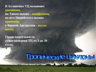 В Атлантике ТЦ называют ураганами, на Тихом океане - тайфунами, на юге Индий