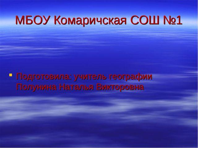 МБОУ Комаричская СОШ №1 Подготовила: учитель географии Полунина Наталья Викто...