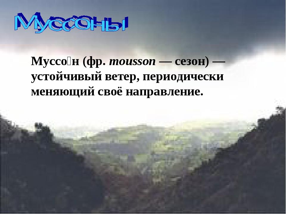Муссо́н (фр. mousson — сезон) — устойчивый ветер, периодически меняющий своё...