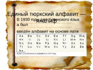 Единыйтюркскийалфавит—яналиф В1930годудлятувинскогоязыкабыл введён