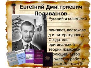 Евге́ний Дми́триевич Полива́нов Русскийисоветский лингвист,востоковедил