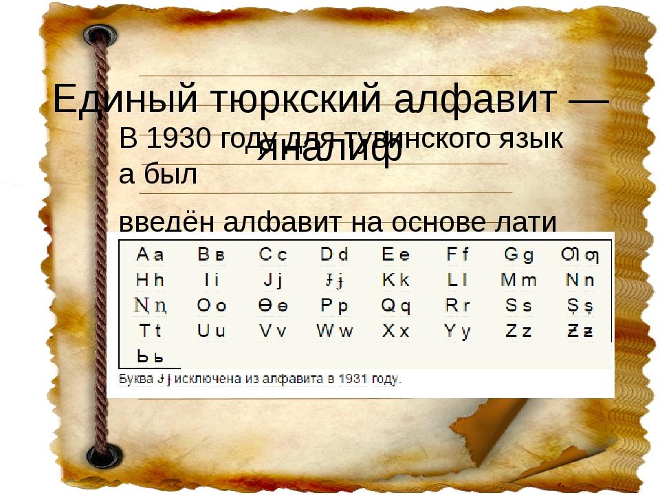 Единыйтюркскийалфавит—яналиф В1930годудлятувинскогоязыкабыл введён...