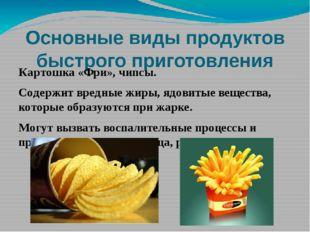 Основные виды продуктов быстрого приготовления Картошка «Фри», чипсы. Содержи