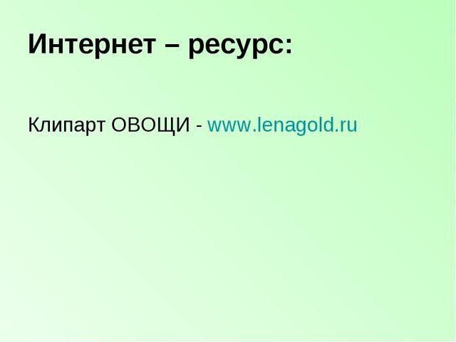 Интернет – ресурс: Клипарт ОВОЩИ - www.lenagold.ru