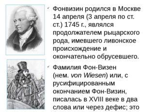 Фонвизин родился в Москве 14 апреля (3 апреля по ст. ст.) 1745 г., являлся пр