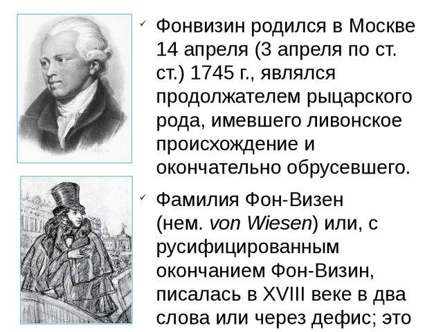 Фонвизин родился в Москве 14 апреля (3 апреля по ст. ст.) 1745 г., являлся пр...