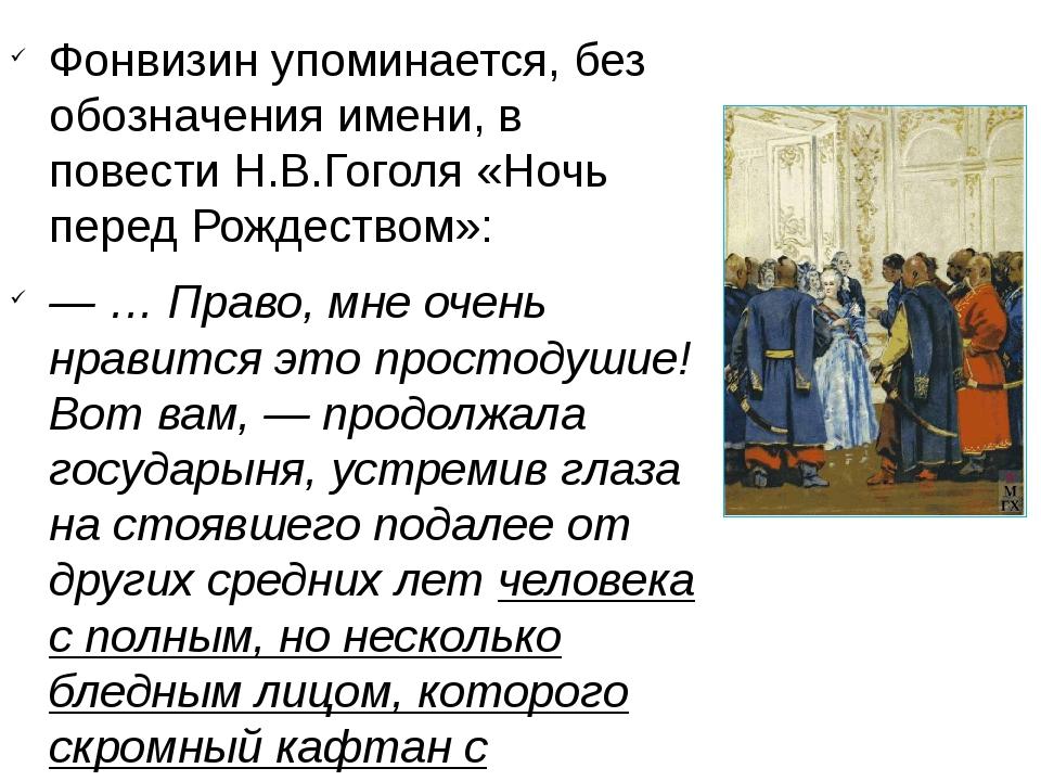 Фонвизин упоминается, без обозначения имени, в повестиН.В.Гоголя«Ночь перед...