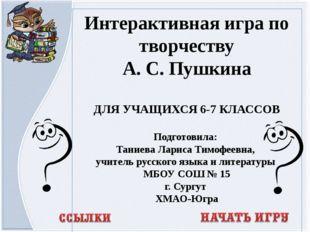 Интерактивная игра по творчеству А. С. Пушкина ДЛЯ УЧАЩИХСЯ 6-7 КЛАССОВ Подго