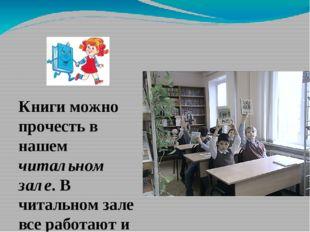 Книги можно прочесть в нашем читальном зале. В читальном зале все работают и