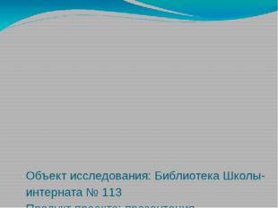 Объект исследования: Библиотека Школы-интерната № 113 Продукт проекта: презе