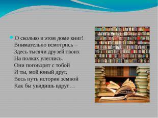 О сколько в этом доме книг! Внимательно всмотрись – Здесь тысячи друзей твои