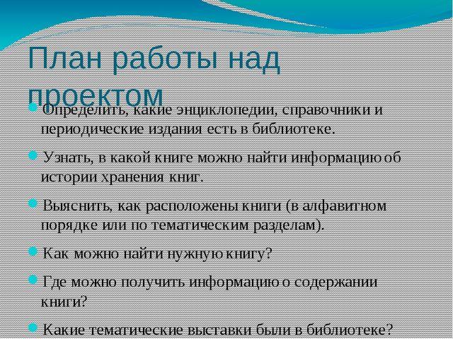 План работы над проектом Определить, какие энциклопедии, справочники и период...