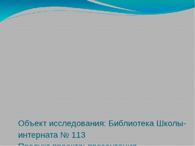 Объект исследования: Библиотека Школы-интерната № 113 Продукт проекта: презе...