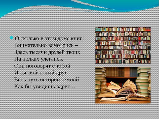 О сколько в этом доме книг! Внимательно всмотрись – Здесь тысячи друзей твои...