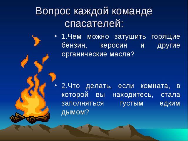 Вопрос каждой команде спасателей: 1.Чем можно затушить горящие бензин, кероси...