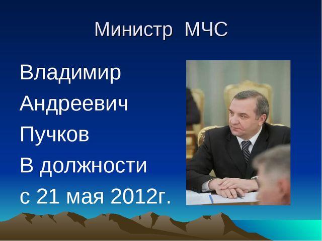 Министр МЧС Владимир Андреевич Пучков В должности с 21 мая 2012г.