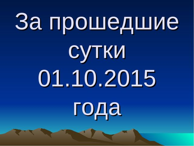За прошедшие сутки 01.10.2015 года