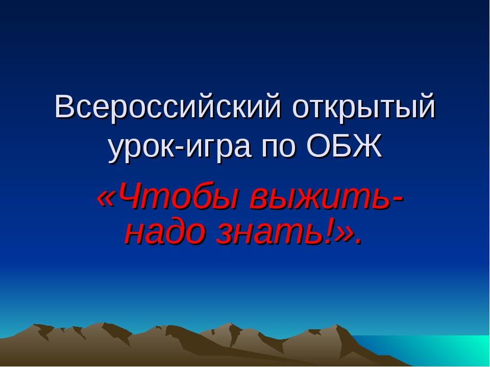 Всероссийский открытый урок-игра по ОБЖ «Чтобы выжить- надо знать!».