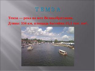 Темза — река на юге Великобритании. Длина: 334 км, площадь бассейна:15,3 тыс.