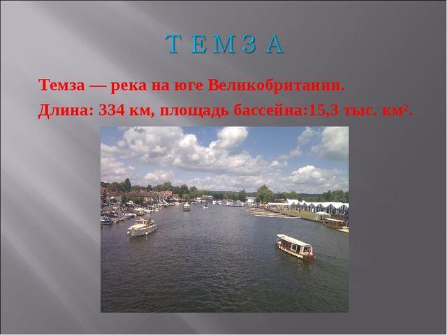 Темза — река на юге Великобритании. Длина: 334 км, площадь бассейна:15,3 тыс....