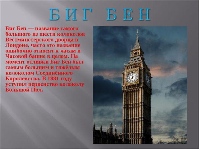 Биг Бен — название самого большого из шести колоколов Вестминстерского дворца...