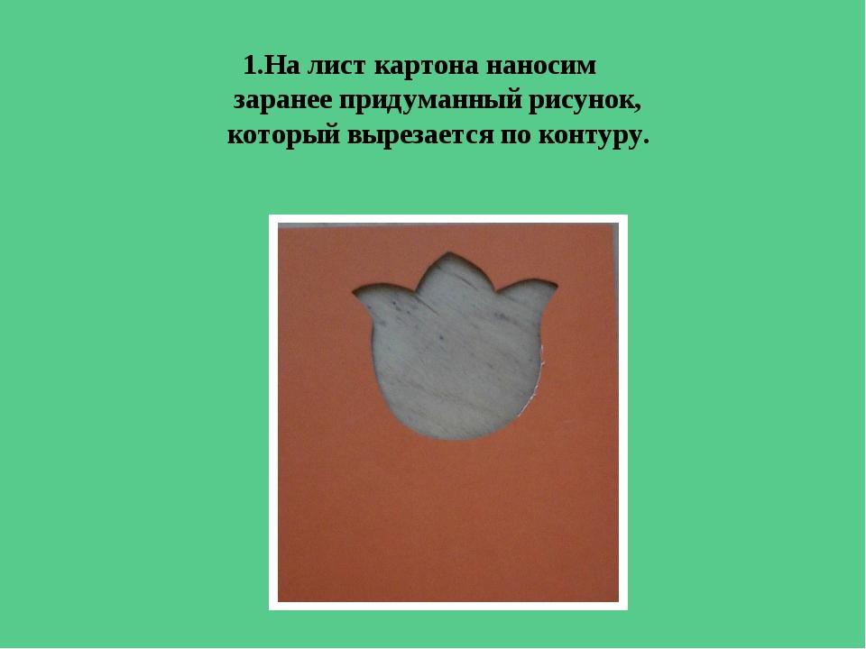 1.На лист картона наносим заранее придуманный рисунок, который вырезается по...