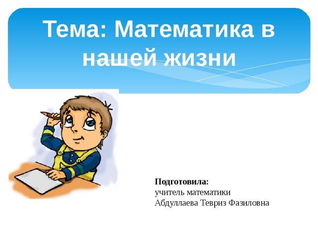 Тема: Математика в нашей жизни Подготовила: учитель математики Абдуллаева Тев...