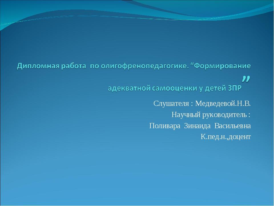 Слушателя : Медведевой.Н.В. Научный руководитель : Поливара Зинаида Васильевн...
