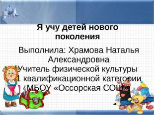 Я учу детей нового поколения Выполнила: Храмова Наталья Александровна Учитель