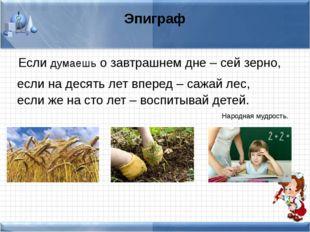 Эпиграф Если думаешь о завтрашнем дне – сей зерно, если на десять лет вперед
