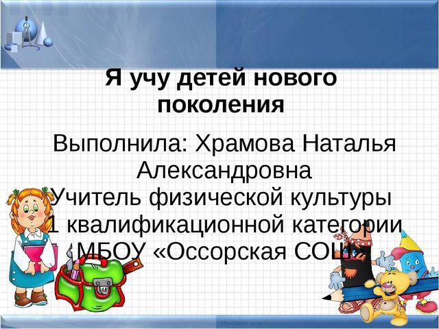 Я учу детей нового поколения Выполнила: Храмова Наталья Александровна Учитель...