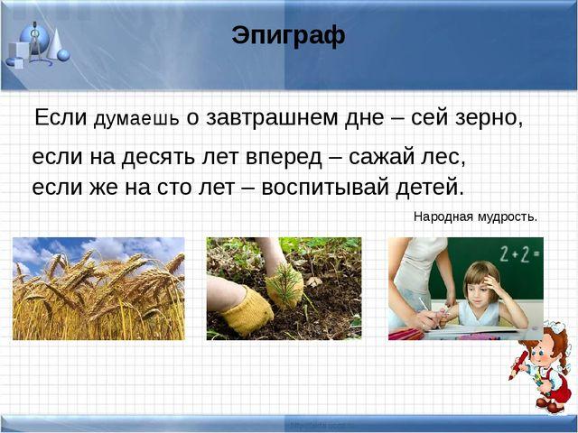 Эпиграф Если думаешь о завтрашнем дне – сей зерно, если на десять лет вперед...