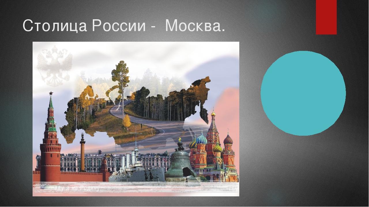 Столица России - Москва.