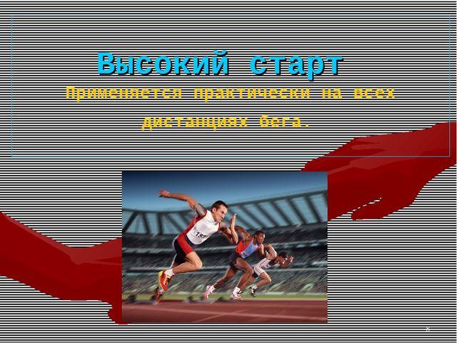 * Высокий старт Применяется практически на всех дистанциях бега.