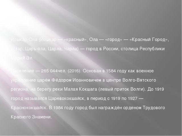 Йошкар-Ола (Йошкар — «красный», Ола — «город» — «Красный Город», устар. Царь...
