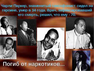 Чарли Паркер, знаменитый саксофонист сидел на героине, умер в 34 года. Врач,