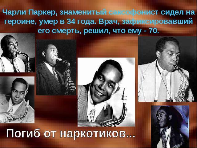 Чарли Паркер, знаменитый саксофонист сидел на героине, умер в 34 года. Врач,...