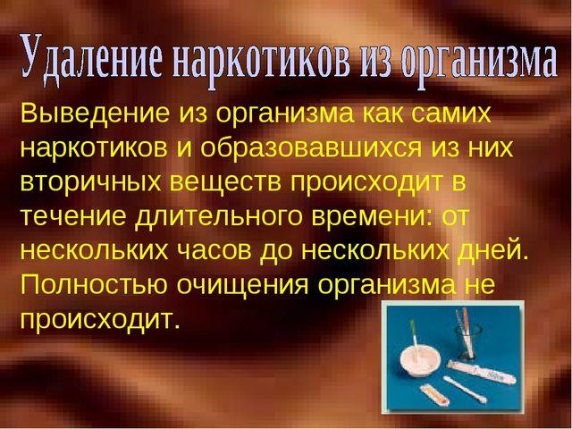 Выведение из организма как самих наркотиков и образовавшихся из них вторичных...