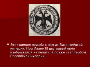 Этот символ пришёл к нам из Византийской империи. При Иване III двуглавый орё