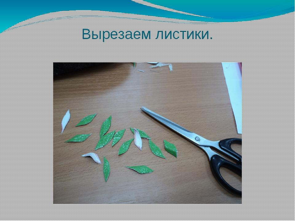 Вырезаем листики.