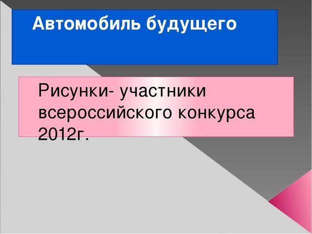 Автомобиль будущего Рисунки- участники всероссийского конкурса 2012г.