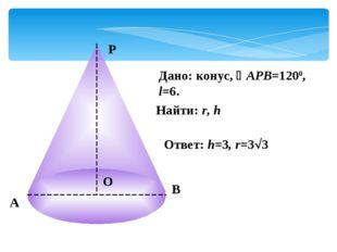 А Р В О Дано: конус, АРВ=1200, l=6. Найти: r, h Ответ: h=3, r=33