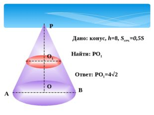 А Р В О Дано: конус, h=8, Sсеч.=0,5S Найти: РО1 О1 Ответ: РО1=42