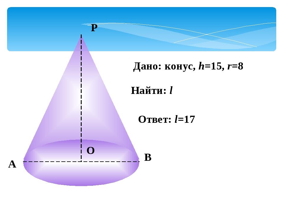 А Р В О Дано: конус, h=15, r=8 Найти: l Ответ: l=17
